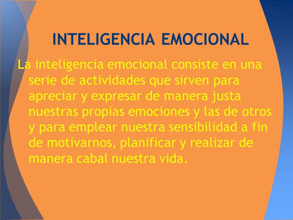 La inteligencia emocional consiste en una serie de actividades que sirven para apreciar y expresar de manera justa nuestras propias emociones y las de