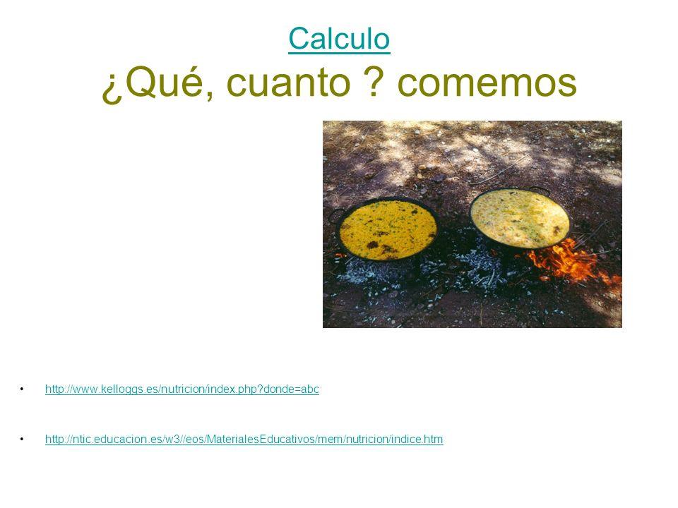 Calculo Calculo ¿Qué, cuanto ? comemos http://www.kelloggs.es/nutricion/index.php?donde=abc http://ntic.educacion.es/w3//eos/MaterialesEducativos/mem/