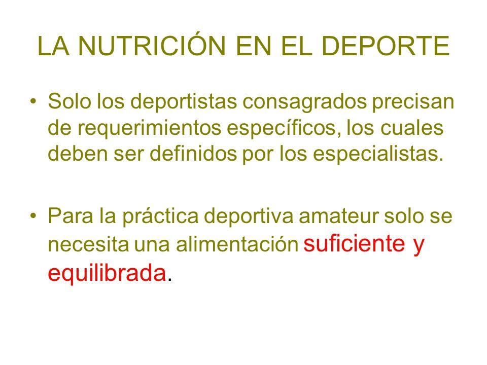 LA NUTRICIÓN EN EL DEPORTE Solo los deportistas consagrados precisan de requerimientos específicos, los cuales deben ser definidos por los especialist