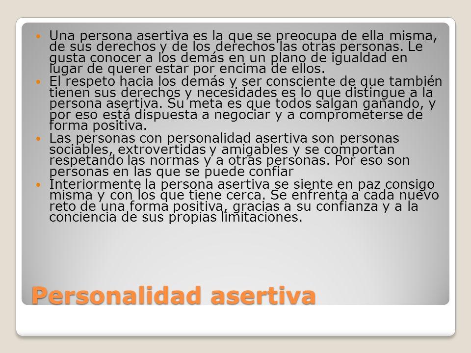Personalidad asertiva Una persona asertiva es la que se preocupa de ella misma, de sus derechos y de los derechos las otras personas. Le gusta conocer