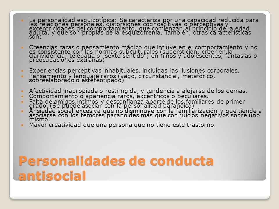 Personalidades de conducta antisocial La personalidad esquizotípica: Se caracteriza por una capacidad reducida para las relaciones personales, distors
