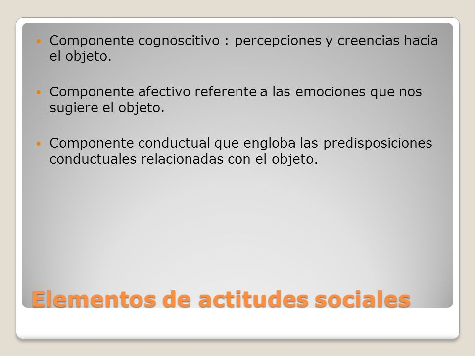Elementos de actitudes sociales Componente cognoscitivo : percepciones y creencias hacia el objeto. Componente afectivo referente a las emociones que