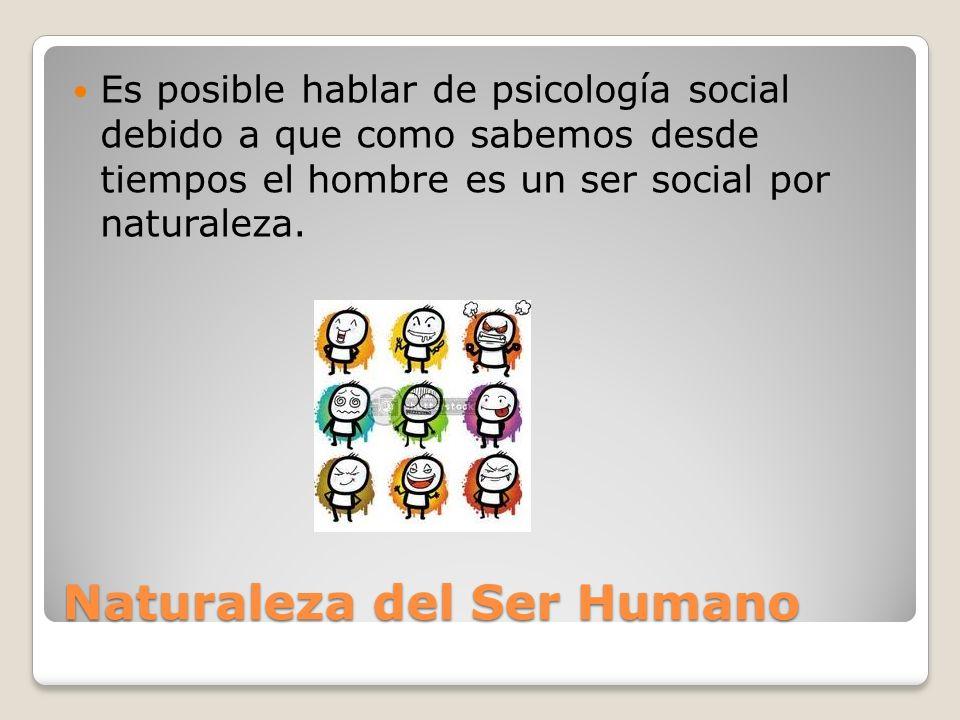 Naturaleza del Ser Humano Es posible hablar de psicología social debido a que como sabemos desde tiempos el hombre es un ser social por naturaleza.