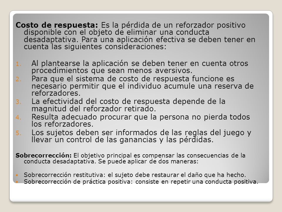 Costo de respuesta: Es la pérdida de un reforzador positivo disponible con el objeto de eliminar una conducta desadaptativa. Para una aplicación efect