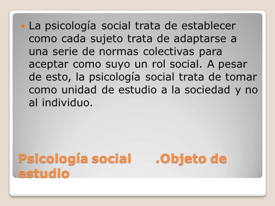 Psicología social.Objeto de estudio La psicología social trata de establecer como cada sujeto trata de adaptarse a una serie de normas colectivas para