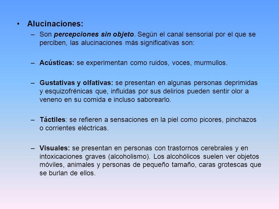 Alucinaciones: –Son percepciones sin objeto. Según el canal sensorial por el que se perciben, las alucinaciones más significativas son: –Acústicas: se