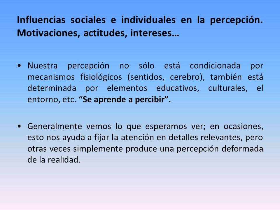 Influencias sociales e individuales en la percepción. Motivaciones, actitudes, intereses… Nuestra percepción no sólo está condicionada por mecanismos