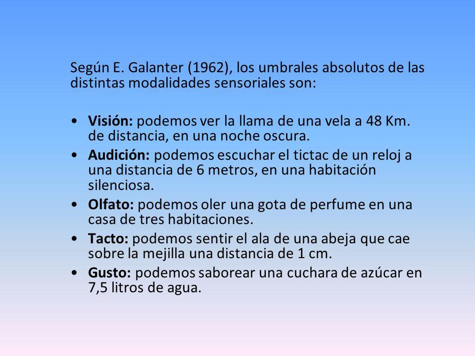 Según E. Galanter (1962), los umbrales absolutos de las distintas modalidades sensoriales son: Visión: podemos ver la llama de una vela a 48 Km. de di