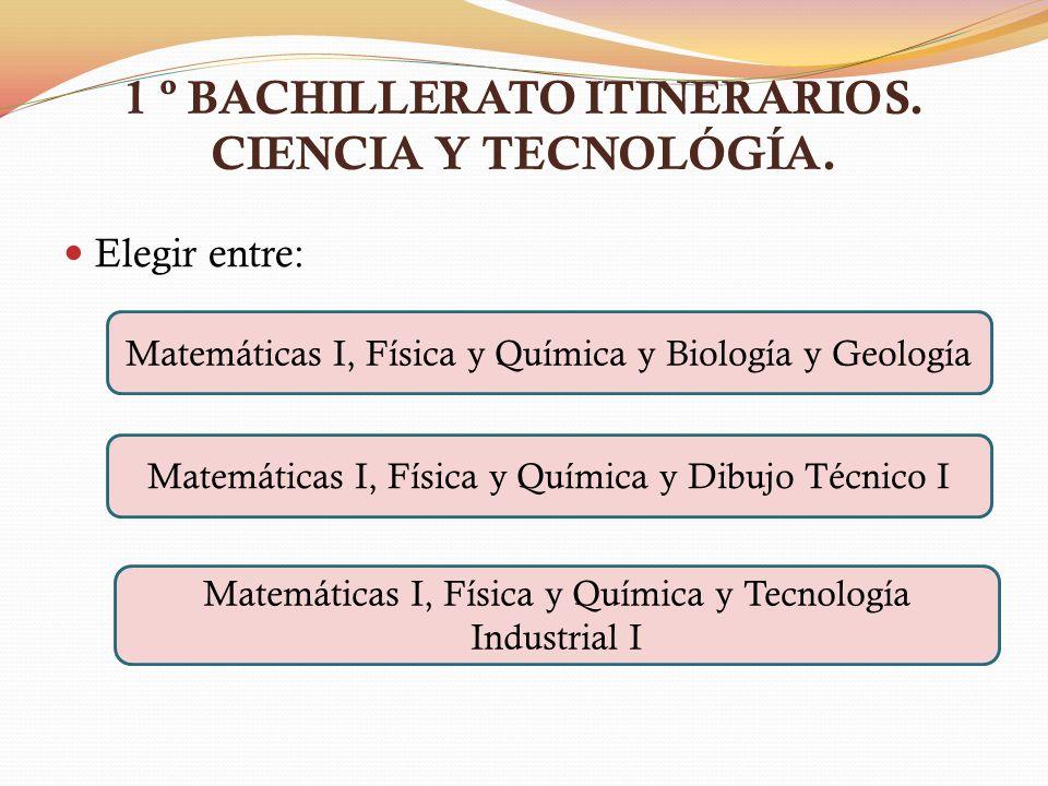 1 º BACHILLERATO ITINERARIOS. CIENCIA Y TECNOLÓGÍA. Elegir entre: Matemáticas I, Física y Química y Biología y Geología Matemáticas I, Física y Químic