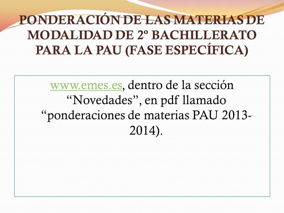 PONDERACIÓN DE LAS MATERIAS DE MODALIDAD DE 2º BACHILLERATO PARA LA PAU (FASE ESPECÍFICA) www.emes.eswww.emes.es, dentro de la sección Novedades, en pdf llamado ponderaciones de materias PAU 2013- 2014).