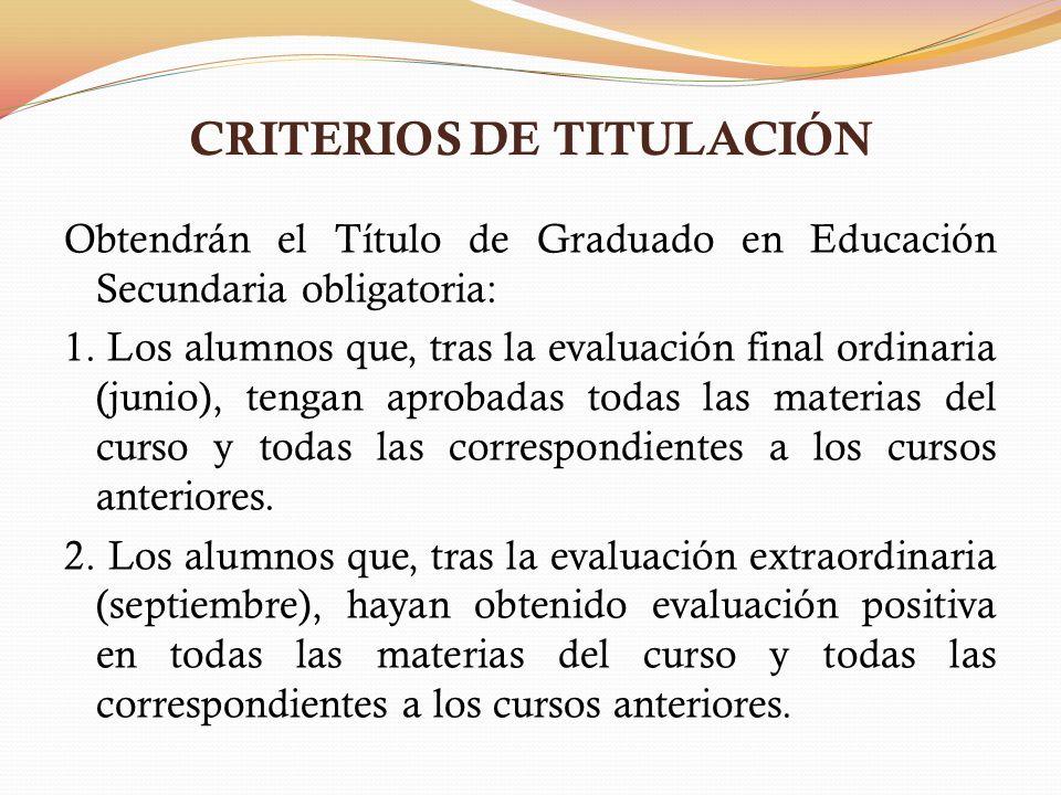 CRITERIOS DE TITULACIÓN Obtendrán el Título de Graduado en Educación Secundaria obligatoria: 1. Los alumnos que, tras la evaluación final ordinaria (j