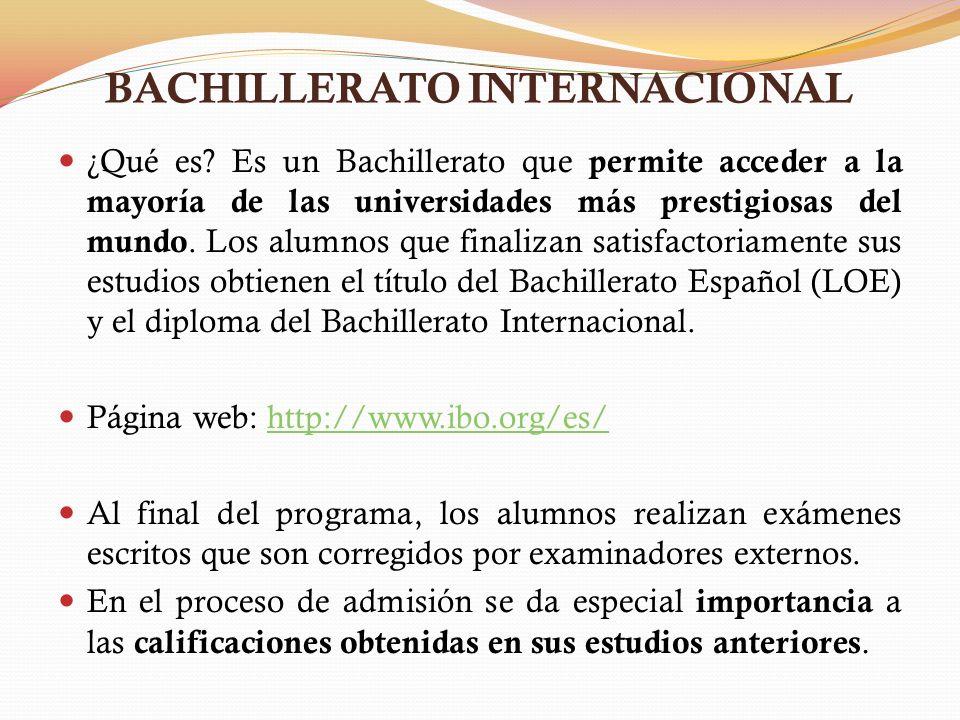 BACHILLERATO INTERNACIONAL ¿Qué es? Es un Bachillerato que permite acceder a la mayoría de las universidades más prestigiosas del mundo. Los alumnos q