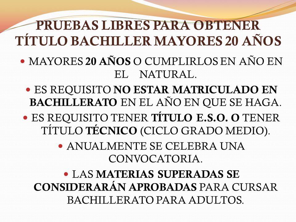 PRUEBAS LIBRES PARA OBTENER TÍTULO BACHILLER MAYORES 20 AÑOS MAYORES 20 AÑOS O CUMPLIRLOS EN AÑO EN EL NATURAL.
