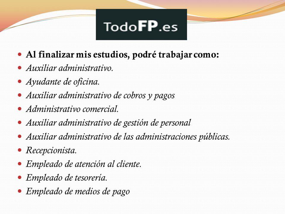 Al finalizar mis estudios, podré trabajar como: Auxiliar administrativo. Ayudante de oficina. Auxiliar administrativo de cobros y pagos Administrativo