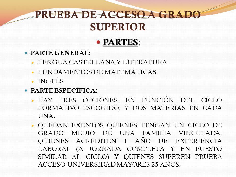 PRUEBA DE ACCESO A GRADO SUPERIOR PARTES : PARTES : PARTE GENERAL : LENGUA CASTELLANA Y LITERATURA. FUNDAMENTOS DE MATEMÁTICAS. INGLÉS. PARTE ESPECÍFI