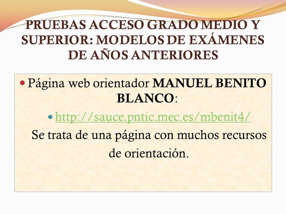 PRUEBAS ACCESO GRADO MEDIO Y SUPERIOR: MODELOS DE EXÁMENES DE AÑOS ANTERIORES Página web orientador MANUEL BENITO BLANCO : http://sauce.pntic.mec.es/m