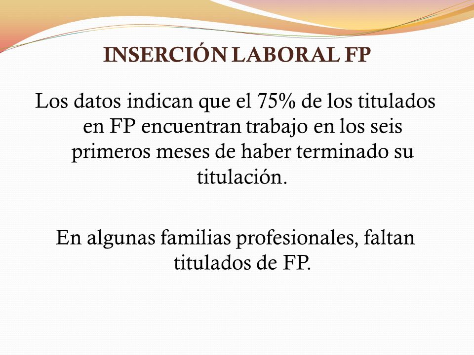 INSERCIÓN LABORAL FP Los datos indican que el 75% de los titulados en FP encuentran trabajo en los seis primeros meses de haber terminado su titulación.