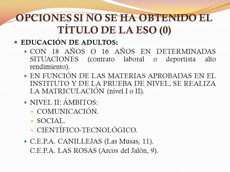 OPCIONES SI NO SE HA OBTENIDO EL TÍTULO DE LA ESO (0) EDUCACIÓN DE ADULTOS: CON 18 AÑOS O 16 AÑOS EN DETERMINADAS SITUACIONES (contrato laboral o depo