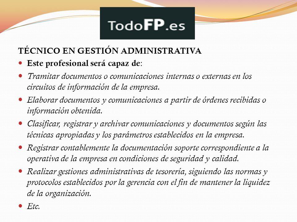 TÉCNICO EN GESTIÓN ADMINISTRATIVA Este profesional será capaz de : Tramitar documentos o comunicaciones internas o externas en los circuitos de inform