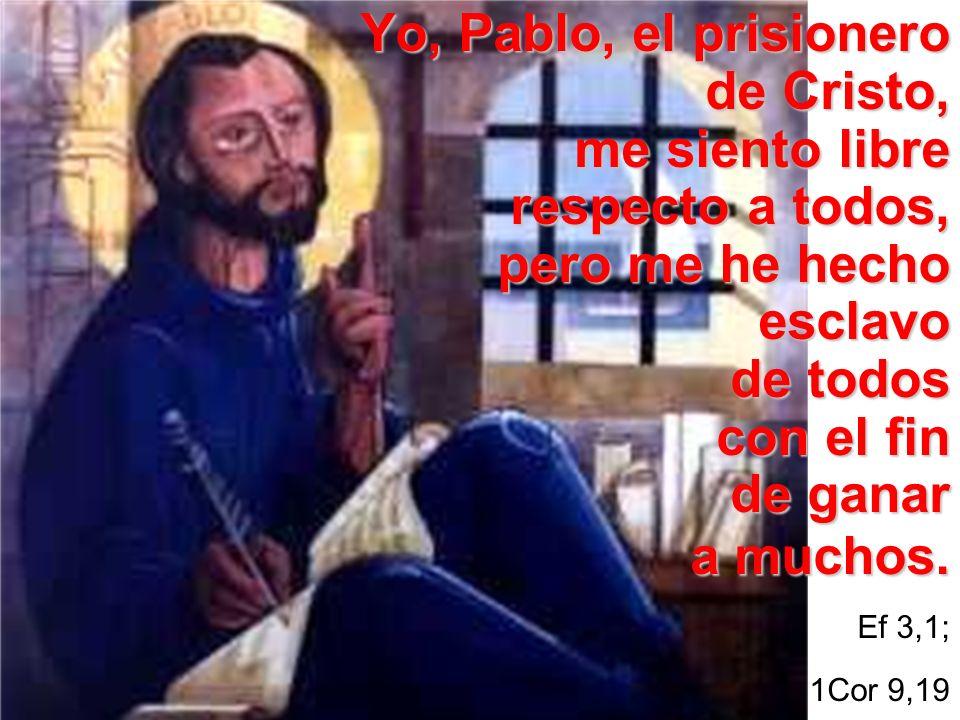 Yo, Pablo, el prisionero de Cristo, me siento libre respecto a todos, pero me he hecho esclavo de todos con el fin de ganar a muchos. Ef 3,1; 1Cor 9,1