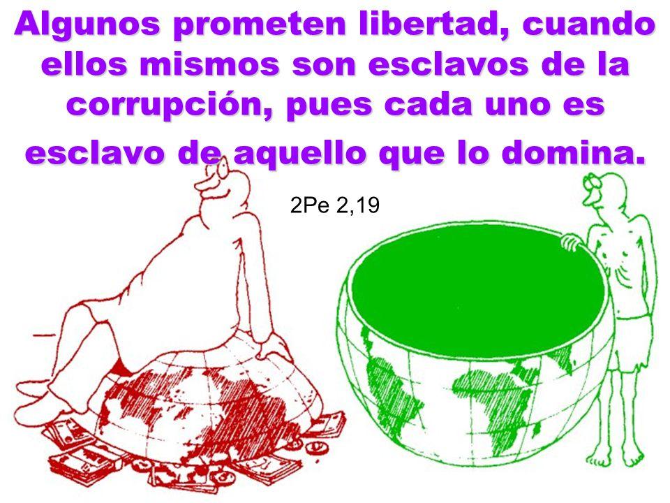 Algunos prometen libertad, cuando ellos mismos son esclavos de la corrupción, pues cada uno es esclavo de aquello que lo domina. 2Pe 2,19