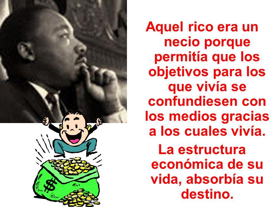 Aquel rico era un necio porque permitía que los objetivos para los que vivía se confundiesen con los medios gracias a los cuales vivía. La estructura