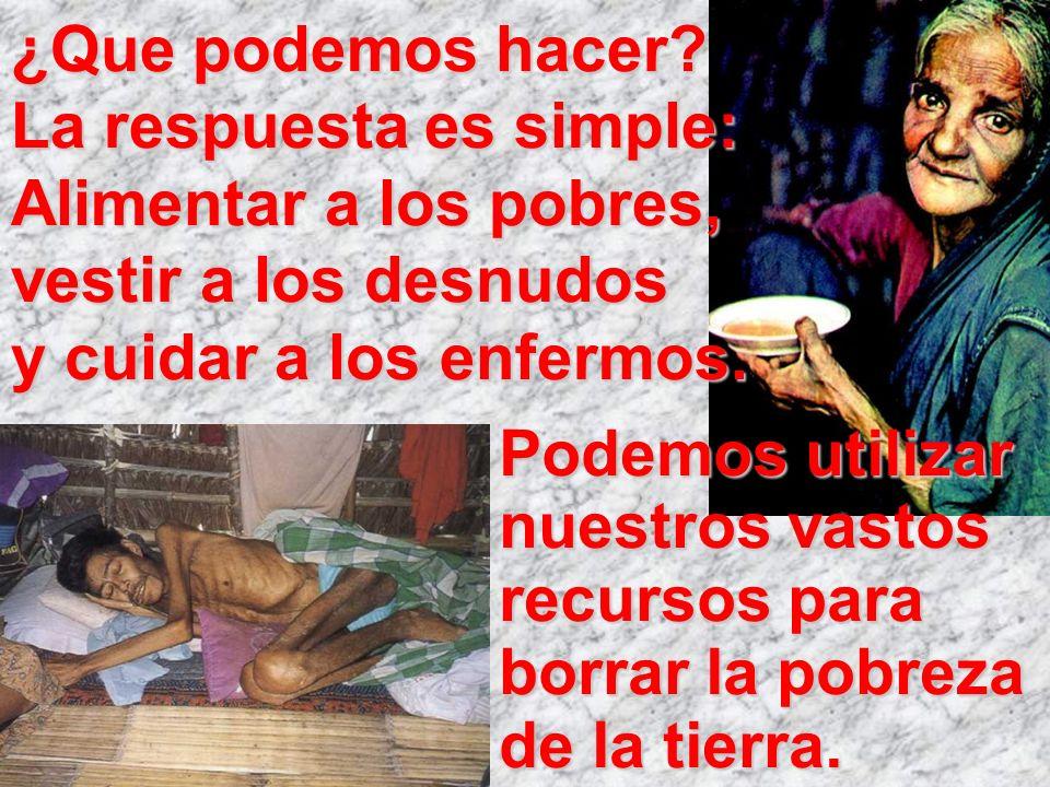 ¿Que podemos hacer? La respuesta es simple: Alimentar a los pobres, vestir a los desnudos y cuidar a los enfermos. Podemos utilizar nuestros vastos re