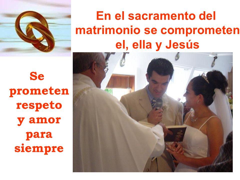 En el sacramento del matrimonio se comprometen el, ella y Jesús Se prometen respeto y amor para siempre