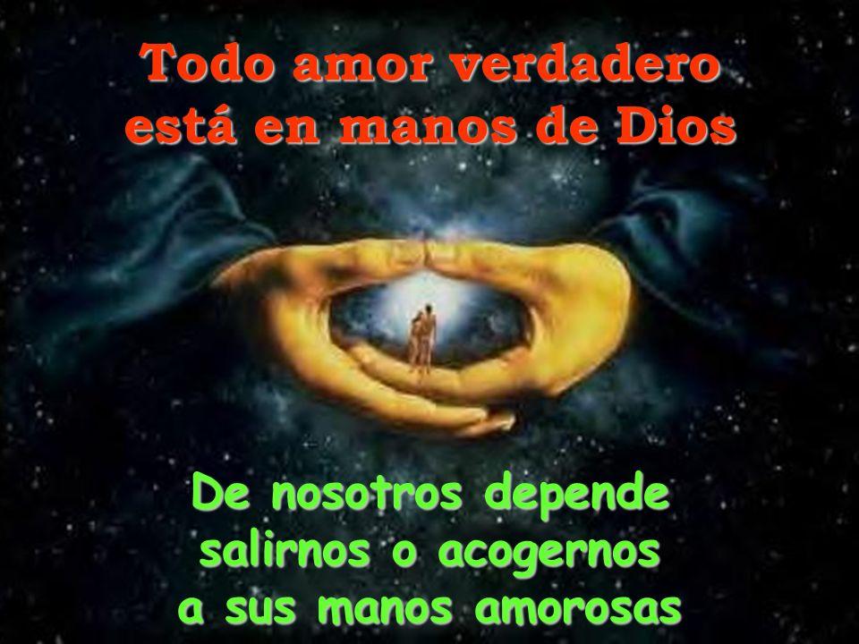 Todo amor verdadero está en manos de Dios De nosotros depende salirnos o acogernos a sus manos amorosas