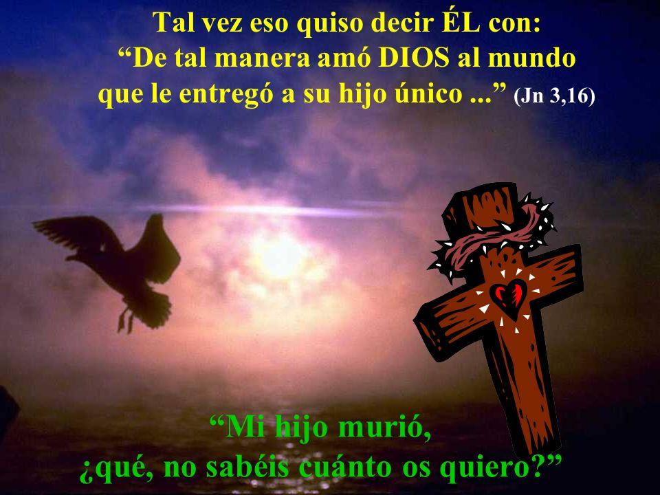 Mi hijo murió, ¿qué, no sabéis cuánto os quiero? Tal vez eso quiso decir ÉL con: De tal manera amó DIOS al mundo que le entregó a su hijo único... (Jn