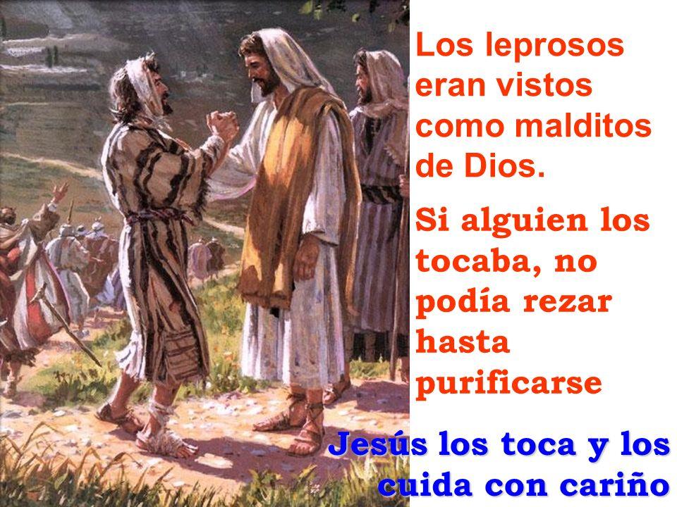 Los leprosos eran vistos como malditos de Dios. Si alguien los tocaba, no podía rezar hasta purificarse Jesús los toca y los cuida con cariño