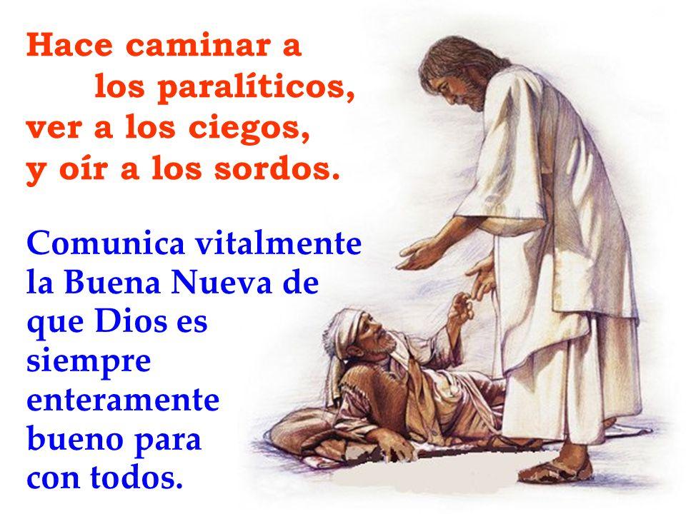 Hace caminar a los paralíticos, ver a los ciegos, y oír a los sordos. Comunica vitalmente la Buena Nueva de que Dios es siempre enteramente bueno para