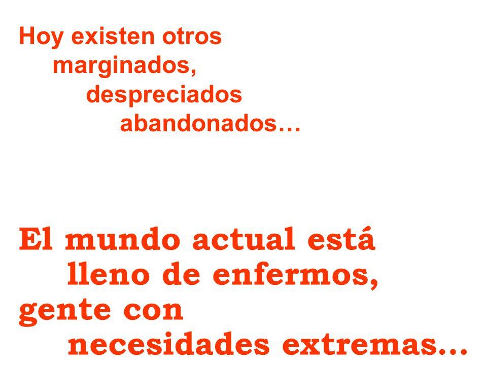 Hoy existen otros marginados, despreciados abandonados… El mundo actual está lleno de enfermos, gente con necesidades extremas…