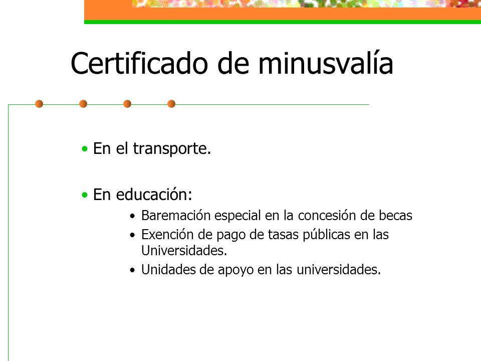 Certificado de minusvalía En el transporte. En educación: Baremación especial en la concesión de becas Exención de pago de tasas públicas en las Unive