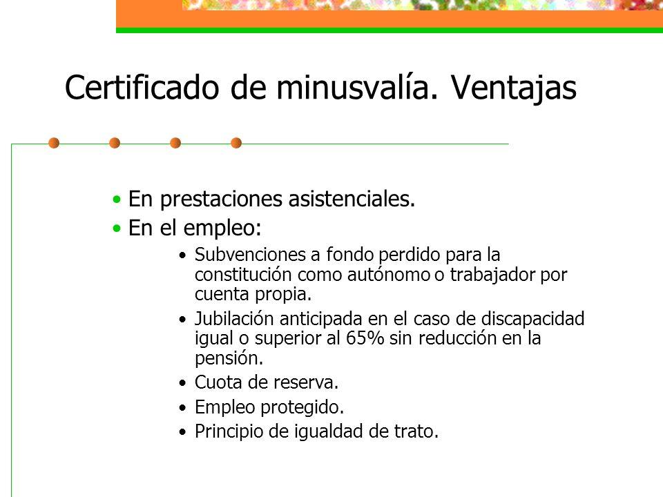 Certificado de minusvalía. Ventajas En prestaciones asistenciales. En el empleo: Subvenciones a fondo perdido para la constitución como autónomo o tra