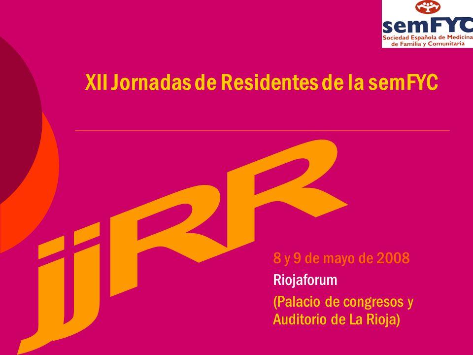 XII Jornadas de Residentes de la semFYC 8 y 9 de mayo de 2008 Riojaforum (Palacio de congresos y Auditorio de La Rioja)