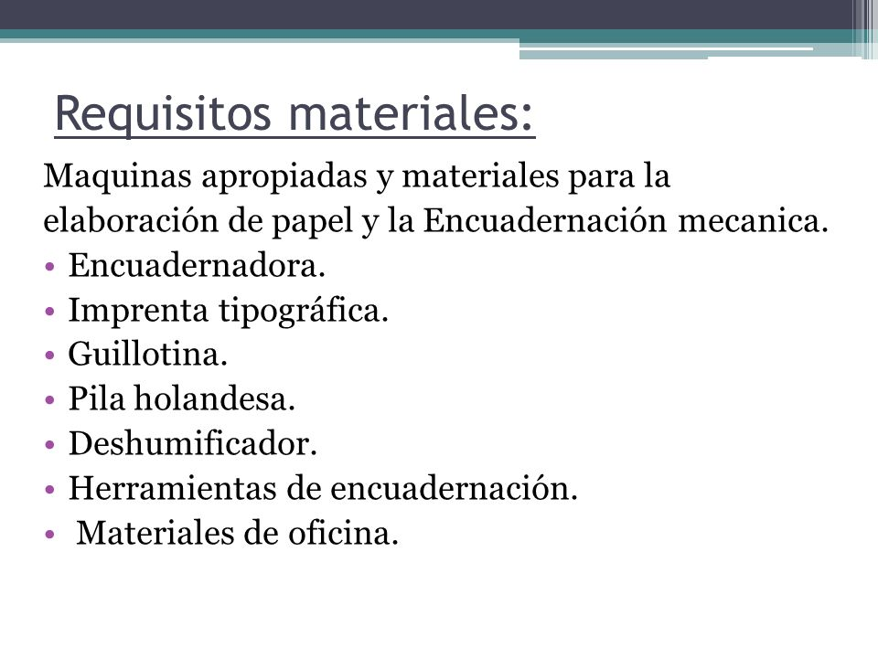 Requisitos materiales: Maquinas apropiadas y materiales para la elaboración de papel y la Encuadernación mecanica. Encuadernadora. Imprenta tipográfic