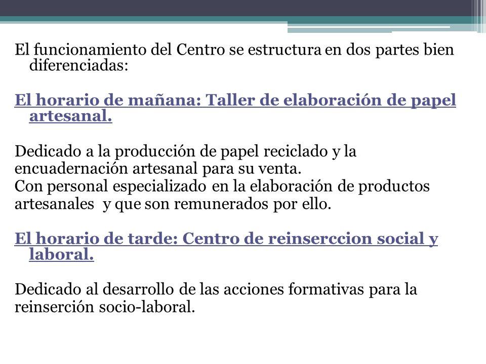 El funcionamiento del Centro se estructura en dos partes bien diferenciadas: El horario de mañana: Taller de elaboración de papel artesanal. Dedicado