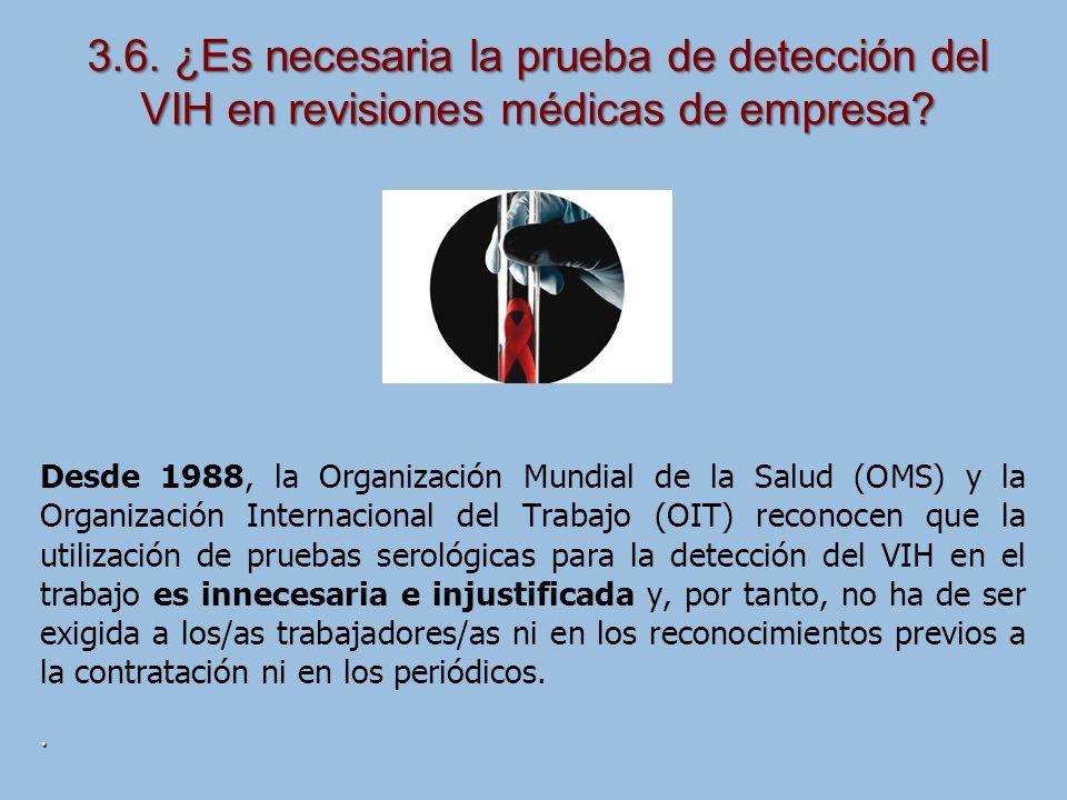Desde 1988, la Organización Mundial de la Salud (OMS) y la Organización Internacional del Trabajo (OIT) reconocen que la utilización de pruebas serológicas para la detección del VIH en el trabajo es innecesaria e injustificada y, por tanto, no ha de ser exigida a los/as trabajadores/as ni en los reconocimientos previos a la contratación ni en los periódicos..