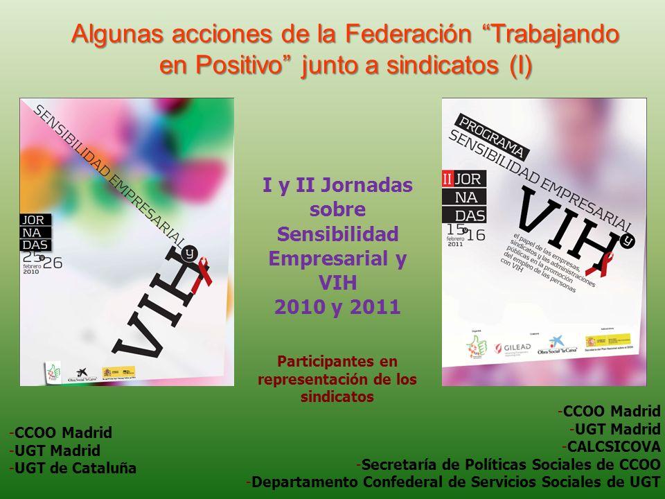 Algunas acciones de la Federación Trabajando en Positivo junto a sindicatos (I) -CCOO Madrid -UGT Madrid -UGT de Cataluña I y II Jornadas sobre Sensibilidad Empresarial y VIH 2010 y 2011 -CCOO Madrid -UGT Madrid -CALCSICOVA -Secretaría de Políticas Sociales de CCOO -Departamento Confederal de Servicios Sociales de UGT Participantes en representación de los sindicatos