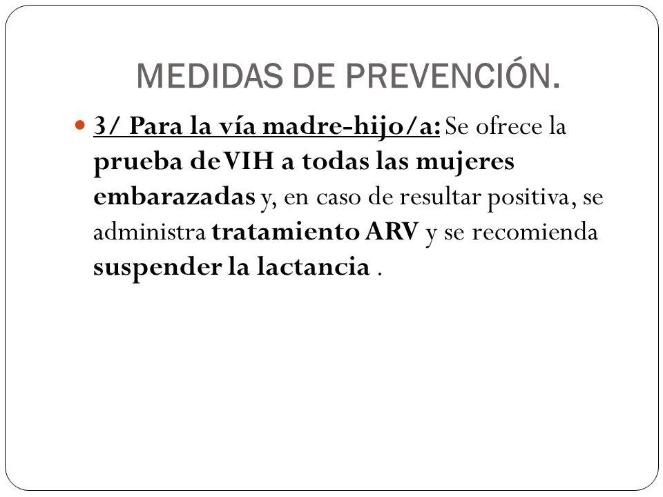 MEDIDAS DE PREVENCIÓN. 3/ Para la vía madre-hijo/a: Se ofrece la prueba de VIH a todas las mujeres embarazadas y, en caso de resultar positiva, se adm
