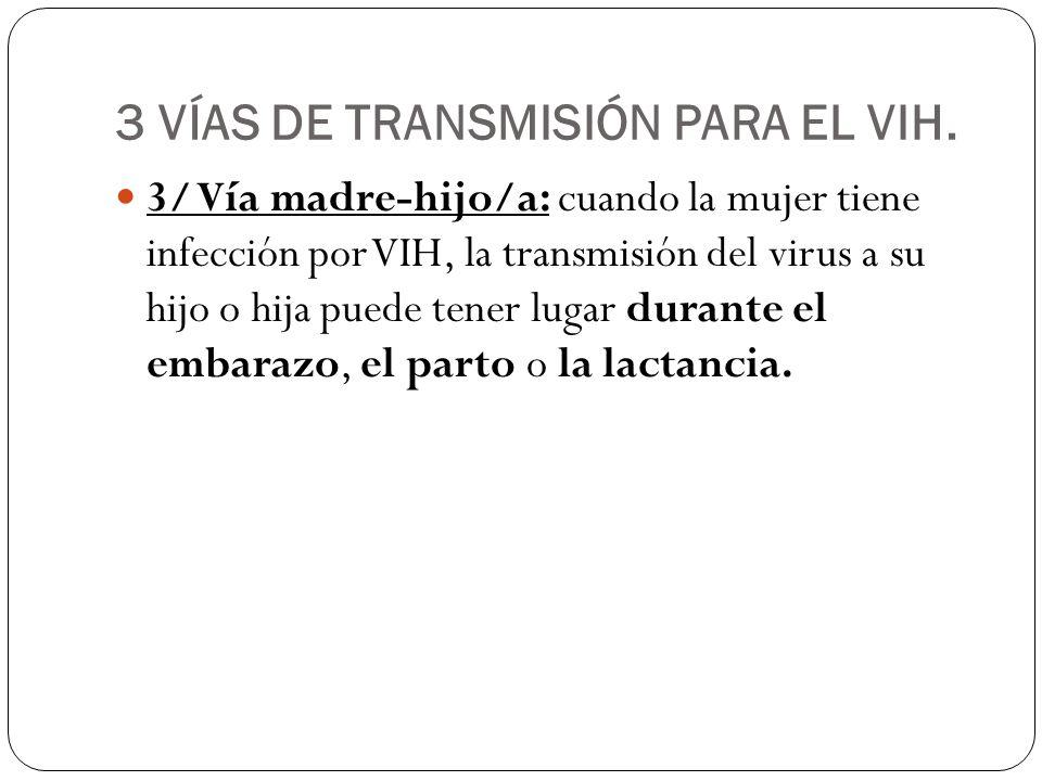 3 VÍAS DE TRANSMISIÓN PARA EL VIH. 3/ Vía madre-hijo/a: cuando la mujer tiene infección por VIH, la transmisión del virus a su hijo o hija puede tener
