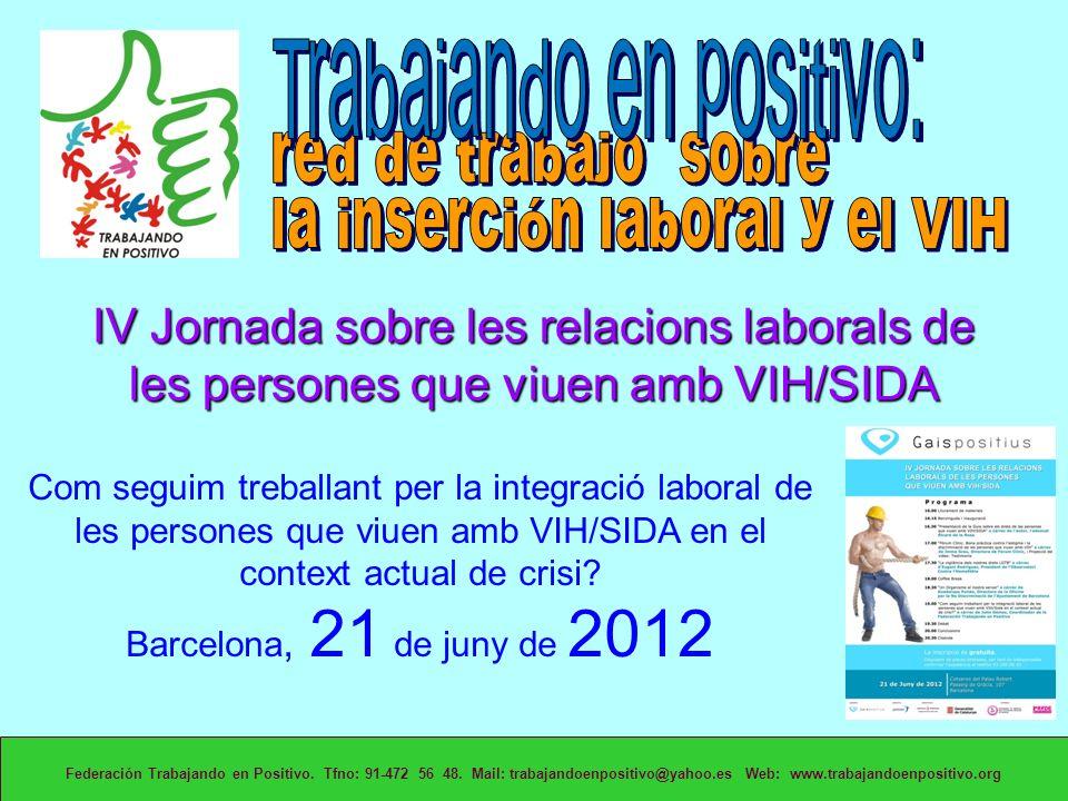IV Jornada sobre les relacions laborals de les persones que viuen amb VIH/SIDA Federación Trabajando en Positivo. Tfno: 91-472 56 48. Mail: trabajando