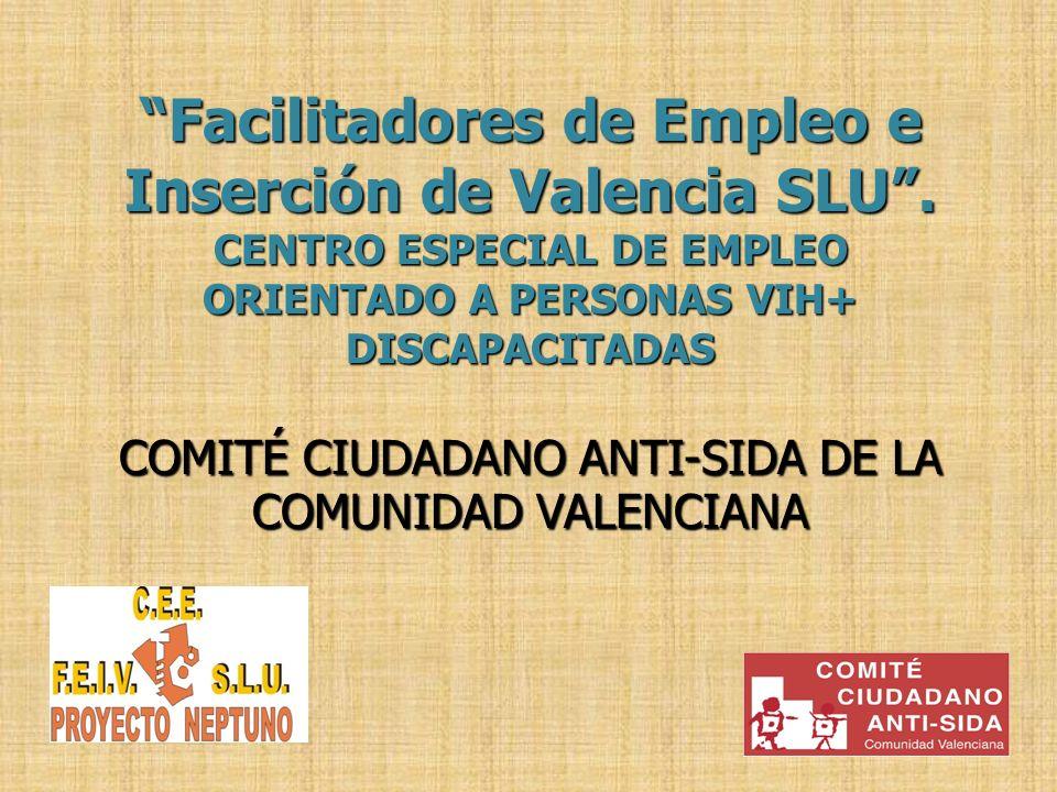 Facilitadores de Empleo e Inserción de Valencia SLU. CENTRO ESPECIAL DE EMPLEO ORIENTADO A PERSONAS VIH+ DISCAPACITADAS COMITÉ CIUDADANO ANTI-SIDA DE