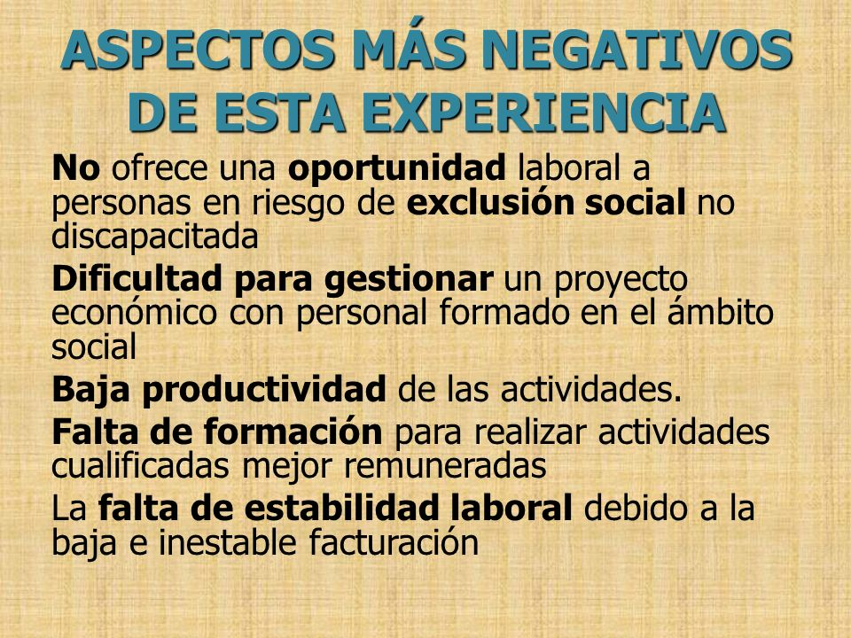 ASPECTOS MÁS NEGATIVOS DE ESTA EXPERIENCIA No ofrece una oportunidad laboral a personas en riesgo de exclusión social no discapacitada Dificultad para