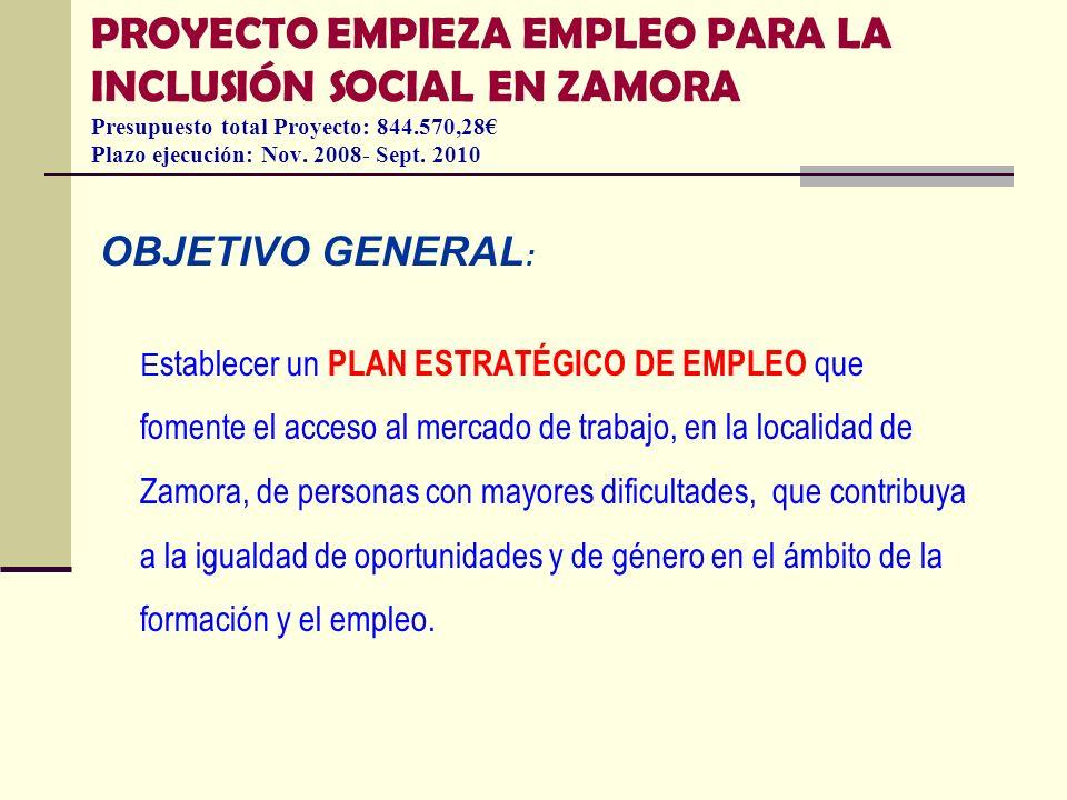 PROYECTO EMPIEZA EMPLEO PARA LA INCLUSIÓN SOCIAL EN ZAMORA Presupuesto total Proyecto: 844.570,28 Plazo ejecución: Nov. 2008- Sept. 2010 OBJETIVO GENE