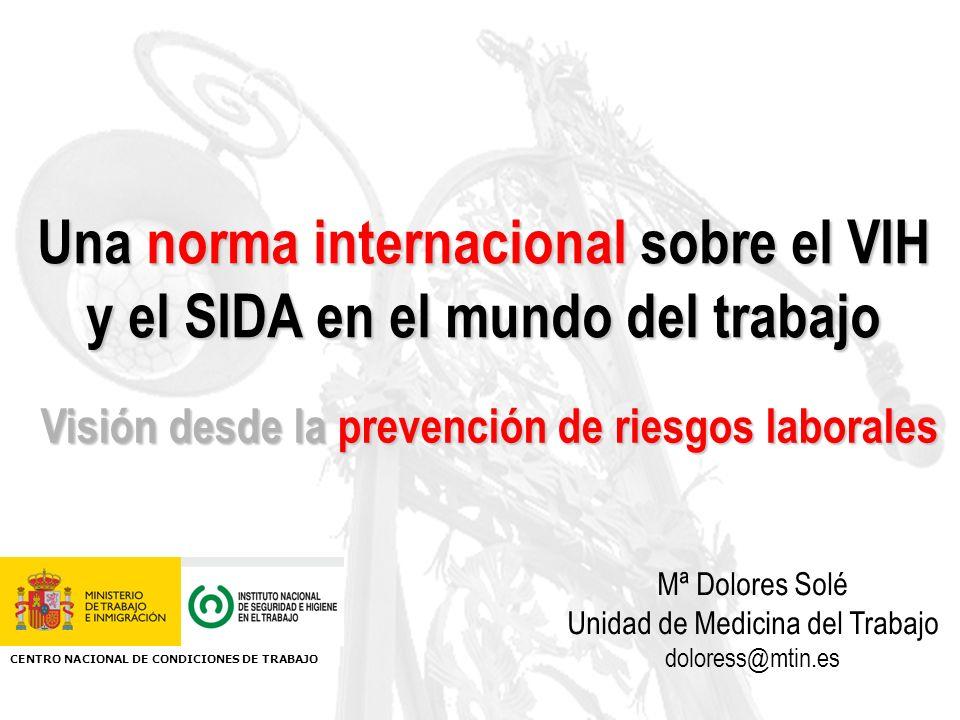 Una norma internacional sobre el VIH y el SIDA en el mundo del trabajo Mª Dolores Solé Unidad de Medicina del Trabajo doloress@mtin.es CENTRO NACIONAL