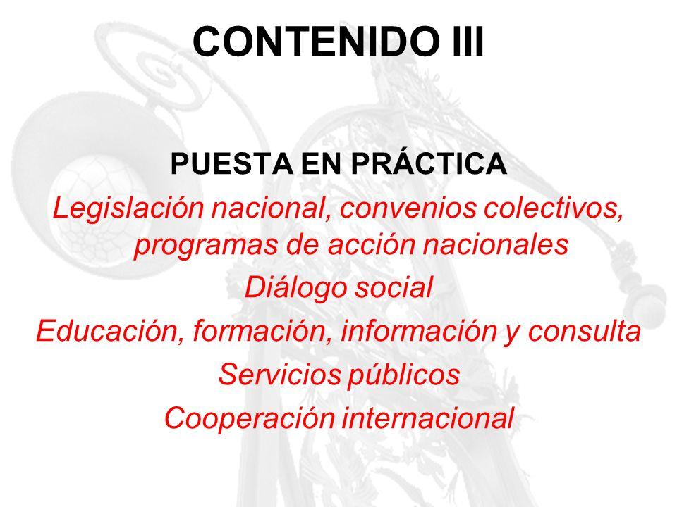 CONTENIDO III PUESTA EN PRÁCTICA Legislación nacional, convenios colectivos, programas de acción nacionales Diálogo social Educación, formación, infor