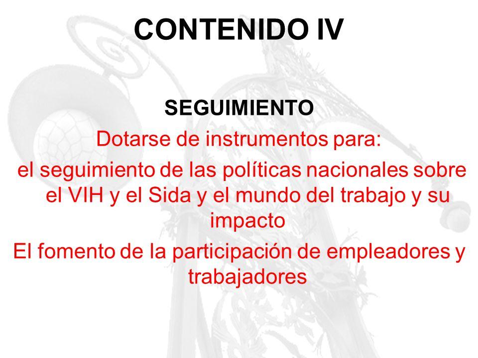 CONTENIDO IV SEGUIMIENTO Dotarse de instrumentos para: el seguimiento de las políticas nacionales sobre el VIH y el Sida y el mundo del trabajo y su i