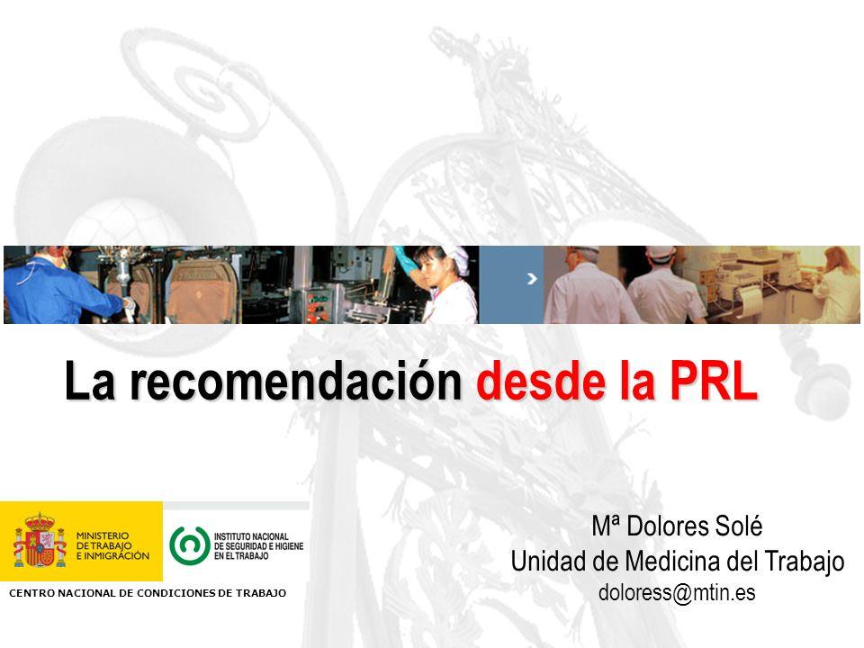La recomendación desde la PRL Mª Dolores Solé Unidad de Medicina del Trabajo doloress@mtin.es CENTRO NACIONAL DE CONDICIONES DE TRABAJO